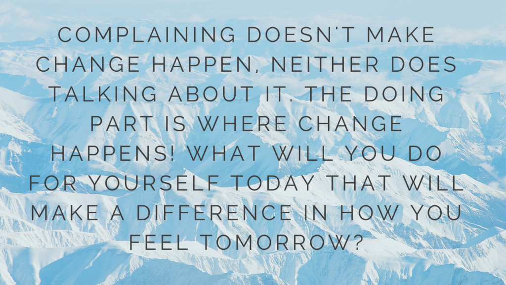 Complaining doesn't make change happen, neither does talking about it. the doing part is where change happens! What will you do for yourself today that will make a difference in how you feel tomorrow-
