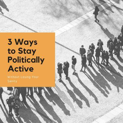 3 Ways to Stay Politically Active Without Losing Your Sanity