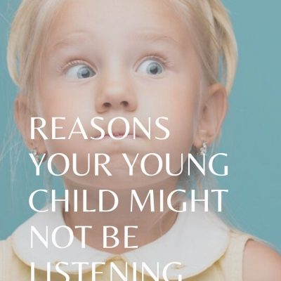 REASONS YOUR YOUNG CHILD MIGHT NOT BE LISTENING