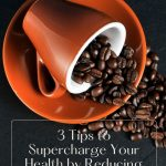 3 Tips to Supercharge Your Health by Reducing Your Caffeine Intake