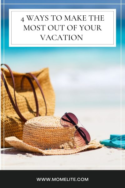 4 Ways to Make the Most Out of Your Vacation